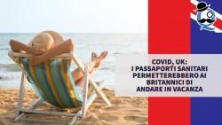Covid, UK: i passaporti sanitari permetterebbero ai britannici di andare in vacanza